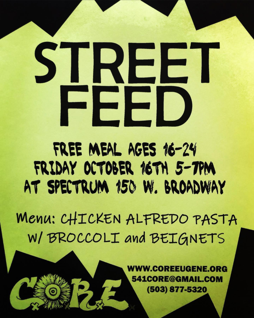 STREET FEED FREE MEAL AGES 16-24 FRIDAY OCTOBER 16TH 5-7PM AT SPECTRUM 150 W. BROADWAY Menu: CHICKEN ALFREDO PASTA W/ BROCCOLI and BEIGNETS WWW.COREEUGENE.ORG 541CORE@GMAIL.COM (503) 877-5320